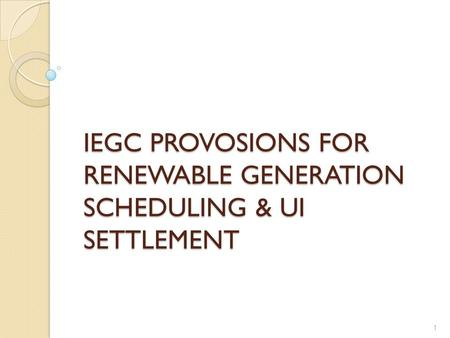 IEGC PROVOSIONS FOR RENEWABLE GENERATION SCHEDULING & UI SETTLEMENT 1.