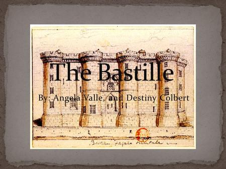 By: Angela Valle, and Destiny Colbert. The Bastille was built in response to the English threat to the city of Paris during the Hundred Years War. It.