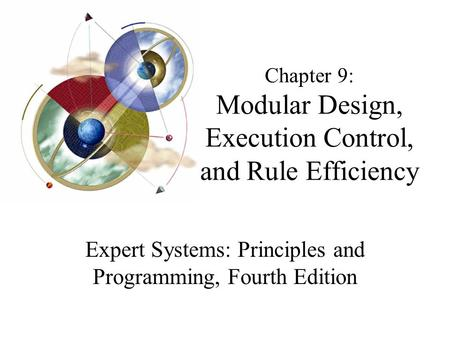 Chapter 9: Modular Design, Execution Control, and Rule Efficiency Expert Systems: Principles and Programming, Fourth Edition.