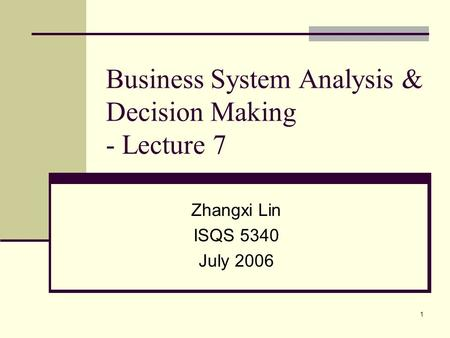 1 Business System Analysis & Decision Making - Lecture 7 Zhangxi Lin ISQS 5340 July 2006.