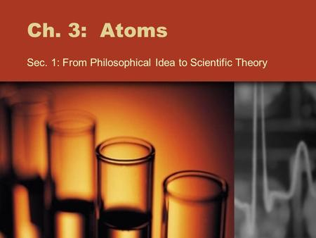 Ch. 3: Atoms Sec. 1: From Philosophical Idea to Scientific Theory.