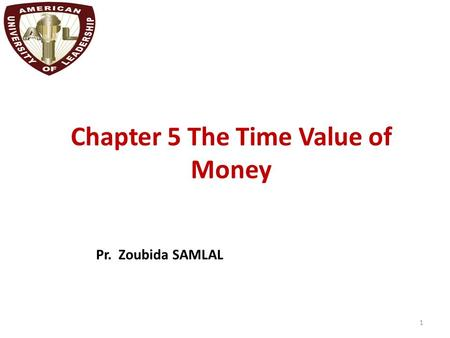 Chapter 5 The Time Value of Money 1 Pr. Zoubida SAMLAL.