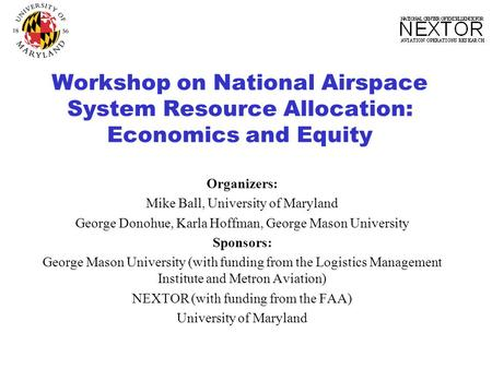 Workshop on National Airspace System Resource Allocation: Economics and Equity Organizers: Mike Ball, University of Maryland George Donohue, Karla Hoffman,