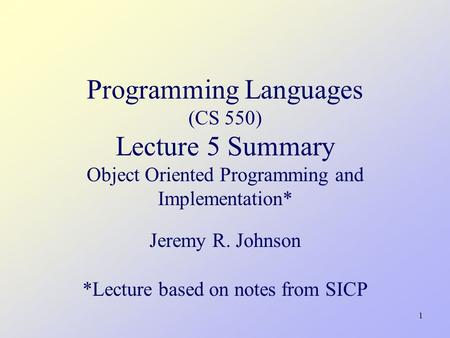 1 Programming Languages (CS 550) Lecture 5 Summary Object Oriented Programming and Implementation* Jeremy R. Johnson *Lecture based on notes from SICP.