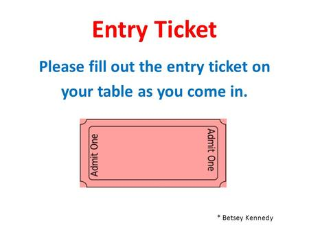 Please fill out the entry ticket on your table as you come in.