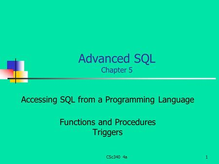 CSc340 4a1 Advanced SQL Chapter 5 Accessing SQL from a Programming Language Functions and Procedures Triggers.