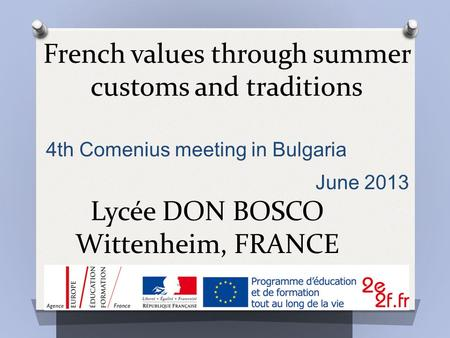 French values through summer customs and traditions Lycée DON BOSCO Wittenheim, FRANCE 4th Comenius meeting in Bulgaria June 2013.