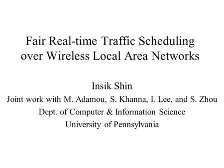Fair Real-time Traffic Scheduling over Wireless Local Area Networks Insik Shin Joint work with M. Adamou, S. Khanna, I. Lee, and S. Zhou Dept. of Computer.