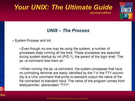 Second edition Your UNIX: The Ultimate Guide Das © 2006 The McGraw-Hill Companies, Inc. All rights reserved. UNIX – The Process System Process and init.