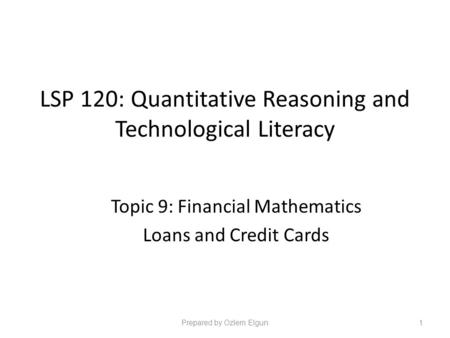 LSP 120: Quantitative Reasoning and Technological Literacy Topic 9: Financial Mathematics Loans and Credit Cards Prepared by Ozlem Elgun1.