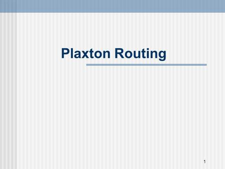 1 Plaxton Routing. 2 Introduction Plaxton routing is a scalable mechanism for accessing nearby copies of objects. Plaxton mesh is a data structure that.