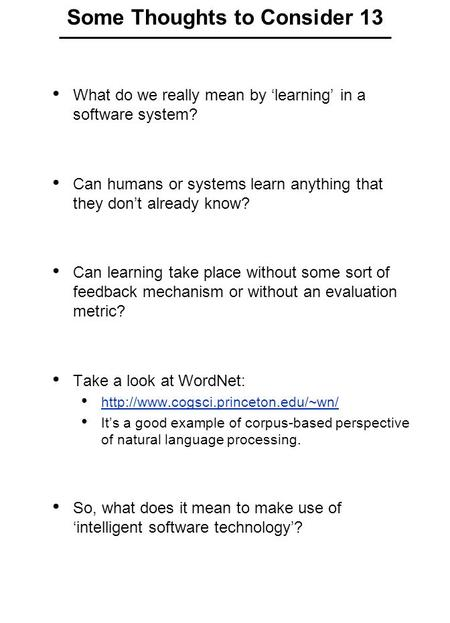 Some Thoughts to Consider 13 What do we really mean by 'learning' in a software system? Can humans or systems learn anything that they don't already know?