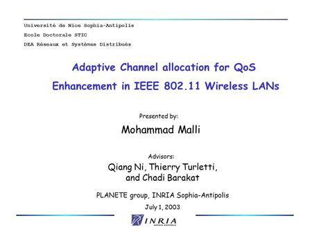 PLANETE group, INRIA Sophia-Antipolis July 1, 2003 Adaptive Channel allocation for QoS Enhancement in IEEE 802.11 Wireless LANs Presented by: Mohammad.