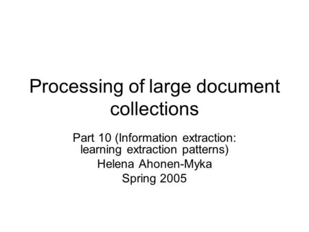 Processing of large document collections Part 10 (Information extraction: learning extraction patterns) Helena Ahonen-Myka Spring 2005.