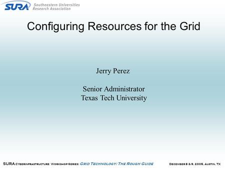 December 8 & 9, 2005, Austin, TX SURA Cyberinfrastructure Workshop Series: Grid Technology: The Rough Guide Configuring Resources for the Grid Jerry Perez.