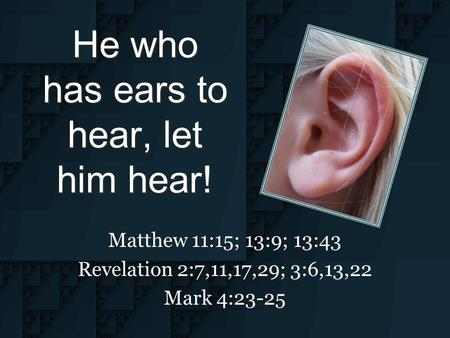 He who has ears to hear, let him hear! Matthew 11:15; 13:9; 13:43 Revelation 2:7,11,17,29; 3:6,13,22 Mark 4:23-25.