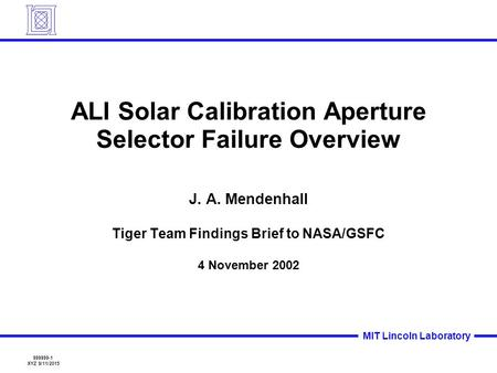 999999-1 XYZ 9/11/2015 MIT Lincoln Laboratory ALI Solar Calibration Aperture Selector Failure Overview J. A. Mendenhall Tiger Team Findings Brief to NASA/GSFC.