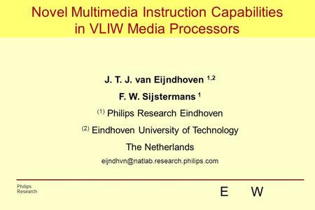 1 Novel Multimedia Instruction Capabilities in VLIW Media Processors J. T. J. van Eijndhoven 1,2 F. W. Sijstermans 1 (1) Philips Research Eindhoven (2)