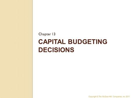 Copyright © The McGraw-Hill Companies, Inc 2011 CAPITAL BUDGETING DECISIONS Chapter 13.