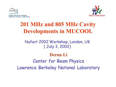 201 MHz and 805 MHz Cavity Developments in MUCOOL Derun Li Center for Beam Physics Lawrence Berkeley National Laboratory Nufact 2002 Workshop, London,