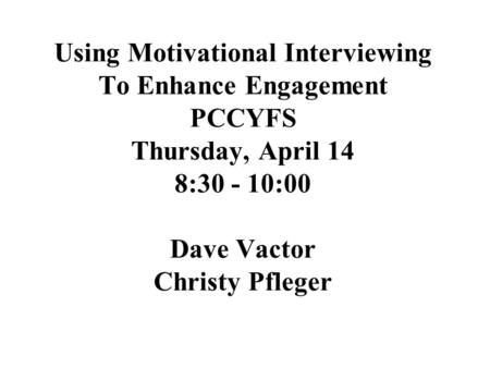 Using Motivational Interviewing To Enhance Engagement PCCYFS Thursday, April 14 8:30 - 10:00 Dave Vactor Christy Pfleger.