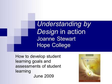 Understanding by Design in action Joanne Stewart Hope College How to develop student learning goals and assessments of student learning June 2009.
