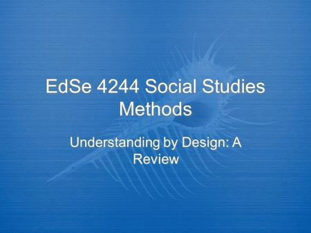 EdSe 4244 Social Studies Methods Understanding by Design: A Review.