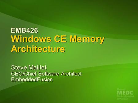EMB426 Windows CE Memory Architecture Steve Maillet CEO/Chief Software Architect EmbeddedFusion.