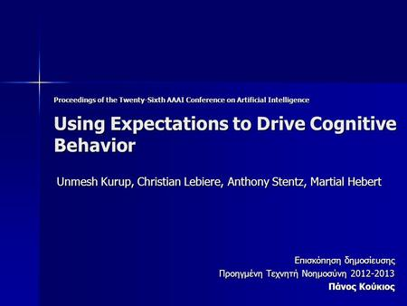 Proceedings of the Twenty-Sixth AAAI Conference on Artificial Intelligence Using Expectations to Drive Cognitive Behavior Unmesh Kurup, Christian Lebiere,