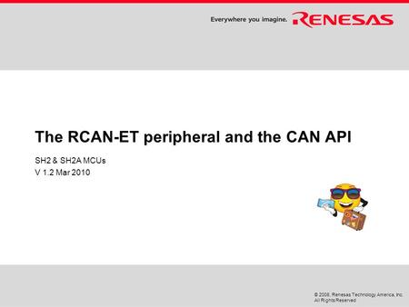 © 2008, Renesas Technology America, Inc. All Rights Reserved The RCAN-ET peripheral and the CAN API SH2 & SH2A MCUs V 1.2 Mar 2010.