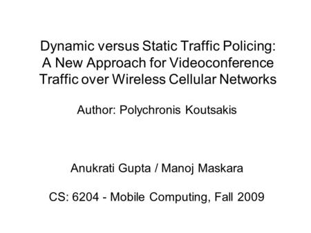 Dynamic versus Static Traffic Policing: A New Approach for Videoconference Traffic over Wireless Cellular Networks Author: Polychronis Koutsakis Anukrati.