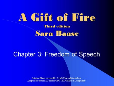A Gift of Fire Third edition Sara Baase Chapter 3: Freedom of Speech Original Slides prepared by Cyndi Chie and Sarah Frye Adapted for use in LSU course.