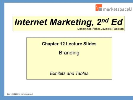 Copyright © 2003 by Marketspace LLC Mohammed, Fisher, Jaworski, Paddison Internet Marketing, 2 nd Ed Chapter 12 Lecture Slides Branding Exhibits and Tables.