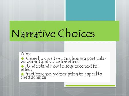 Narrative Choices Aim:  K now how writers can choose a particular viewpoint and voice for effect  Understand how to sequence text for effect  Practice.
