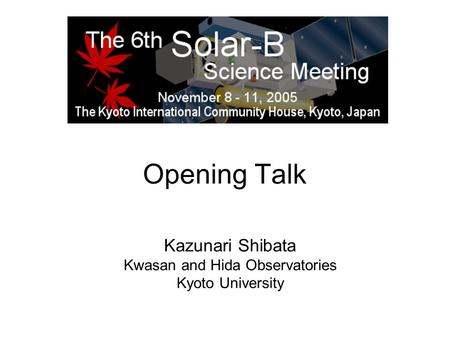 Opening Talk Kazunari Shibata Kwasan and Hida Observatories Kyoto University.