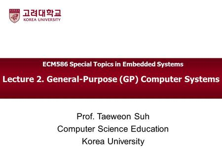 Lecture 2. General-Purpose (GP) Computer Systems Prof. Taeweon Suh Computer Science Education Korea University ECM586 Special Topics in Embedded Systems.