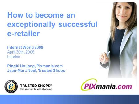 How to become an exceptionally successful e-retailer Internet World 2008 April 30th, 2008 London Pingki Houang, Pixmania.com Jean-Marc Noel, Trusted Shops.