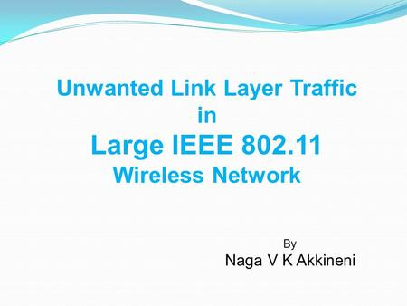 Unwanted Link Layer Traffic in Large IEEE 802.11 Wireless Network By Naga V K Akkineni.