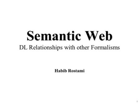 1 Semantic Web Semantic Web DL Relationships with other Formalisms Habib Rostami.