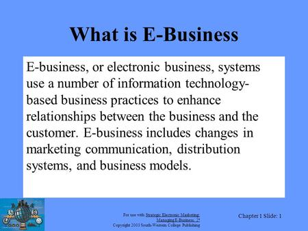 For use with Strategic Electronic Marketing: Managing E-Business, 2 e Copyright 2003 South-Western College Publishing Chapter 1 Slide: 1 What is E-Business.