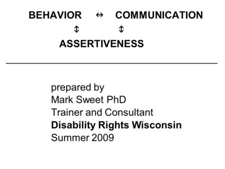 BEHAVIOR COMMUNICATION  ASSERTIVENESS ______________________________________ prepared by Mark Sweet PhD Trainer and Consultant Disability Rights Wisconsin.