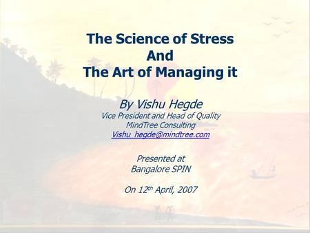 1 The Science of Stress And The Art of Managing it By Vishu Hegde Vice President and Head of Quality MindTree Consulting Presented.