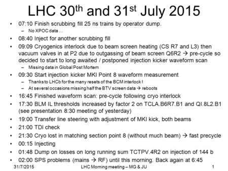 LHC 30 th and 31 st July 2015 07:10 Finish scrubbing fill 25 ns trains by operator dump. –No XPOC data … 08:40 Inject for another scrubbing fill 09:09.