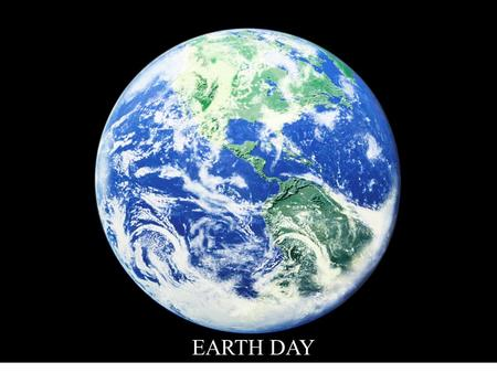 EEARTH DAY. God saw that it was good, oh so good.