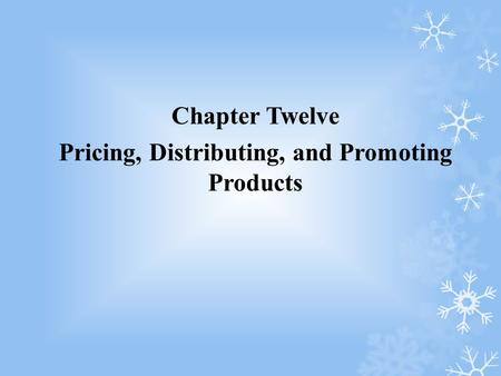 Chapter Twelve Pricing, Distributing, and Promoting Products.