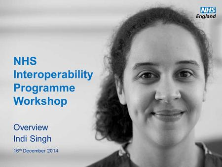 Www.england.nhs.uk NHS Interoperability Programme Workshop Overview Indi Singh 16 th December 2014.
