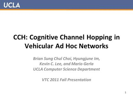 CCH: Cognitive Channel Hopping in Vehicular Ad Hoc Networks Brian Sung Chul Choi, Hyungjune Im, Kevin C. Lee, and Mario Gerla UCLA Computer Science Department.
