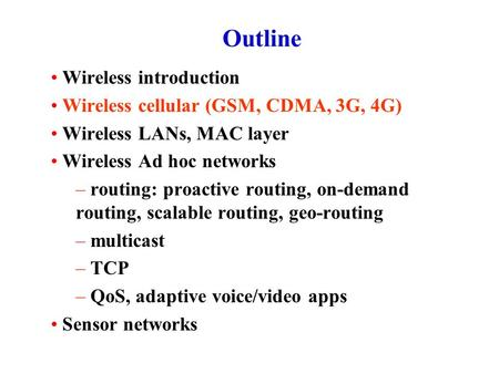 Outline Wireless introduction Wireless cellular (GSM, CDMA, 3G, 4G) Wireless LANs, <strong>MAC</strong> layer Wireless Ad hoc networks – routing: proactive routing, on-demand.