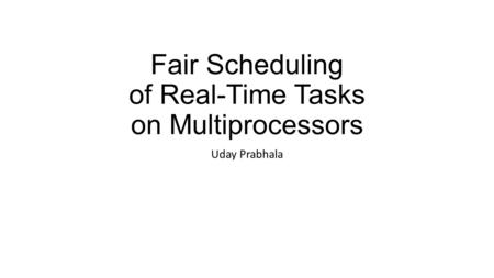 Fair Scheduling of Real-Time Tasks on Multiprocessors Uday Prabhala.