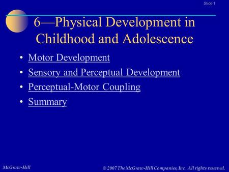 McGraw-Hill © 2007 The McGraw-Hill Companies, Inc. All rights reserved.. Slide 1 6—Physical Development in Childhood and Adolescence Motor Development.
